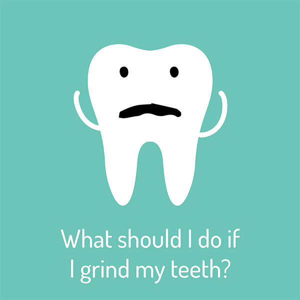 WHAT SHOULD I DO IF I GRIND MY TEETH
